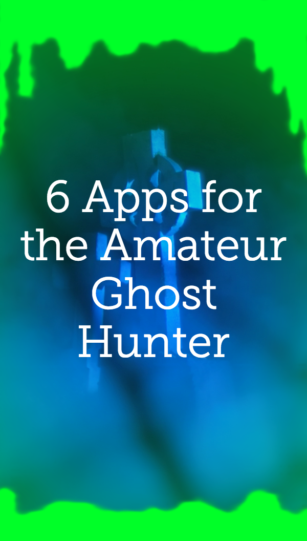 6 Apps for the Amateur Ghost Hunter